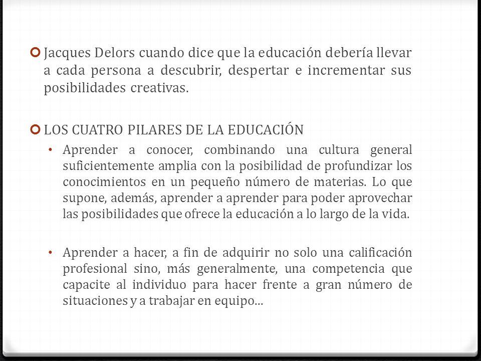 Jacques Delors cuando dice que la educación debería llevar a cada persona a descubrir, despertar e incrementar sus posibilidades creativas. LOS CUATRO
