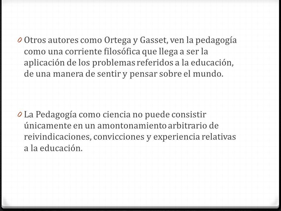0 Otros autores como Ortega y Gasset, ven la pedagogía como una corriente filosófica que llega a ser la aplicación de los problemas referidos a la edu