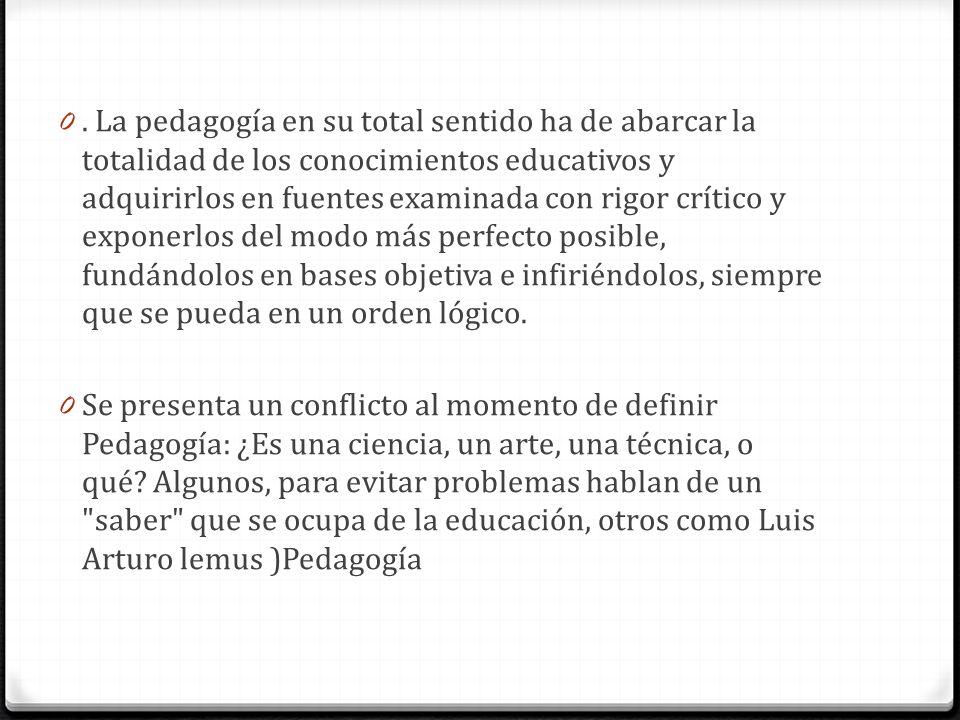 0. La pedagogía en su total sentido ha de abarcar la totalidad de los conocimientos educativos y adquirirlos en fuentes examinada con rigor crítico y