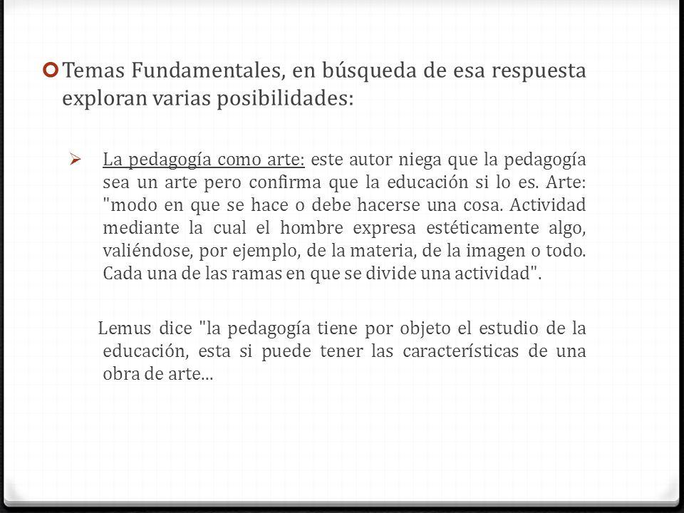 Temas Fundamentales, en búsqueda de esa respuesta exploran varias posibilidades: La pedagogía como arte: este autor niega que la pedagogía sea un arte