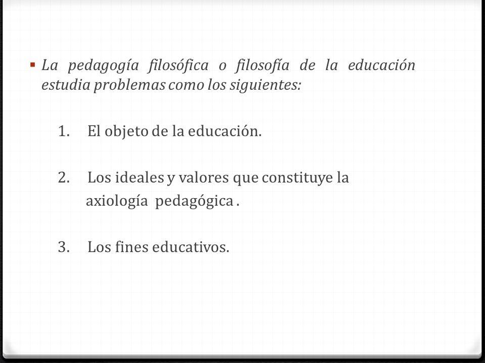 La pedagogía filosófica o filosofía de la educación estudia problemas como los siguientes: 1. El objeto de la educación. 2. Los ideales y valores que