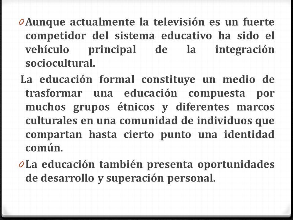 0 Aunque actualmente la televisión es un fuerte competidor del sistema educativo ha sido el vehículo principal de la integración sociocultural. La edu
