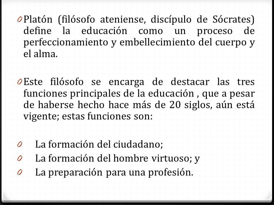 0 Platón (filósofo ateniense, discípulo de Sócrates) define la educación como un proceso de perfeccionamiento y embellecimiento del cuerpo y el alma.