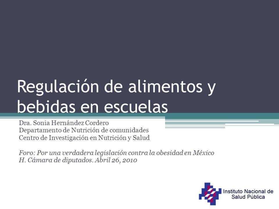 Regulación de alimentos y bebidas en escuelas Dra. Sonia Hernández Cordero Departamento de Nutrición de comunidades Centro de Investigación en Nutrici