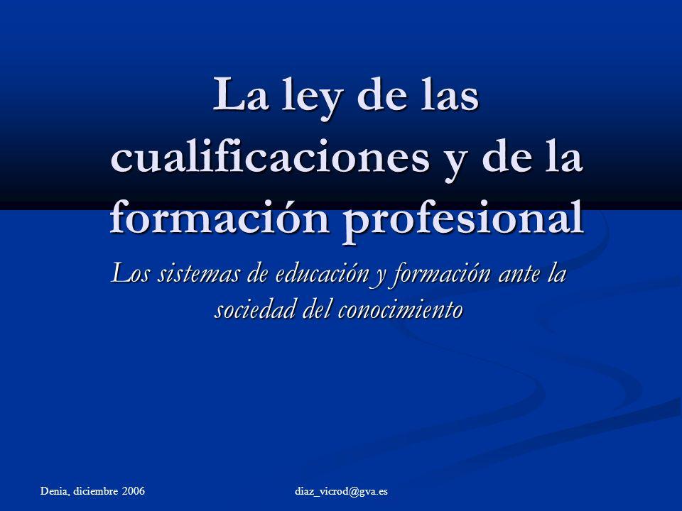 Denia, diciembre 2006 diaz_vicrod@gva.es La ley de las cualificaciones y de la formación profesional Los sistemas de educación y formación ante la sociedad del conocimiento