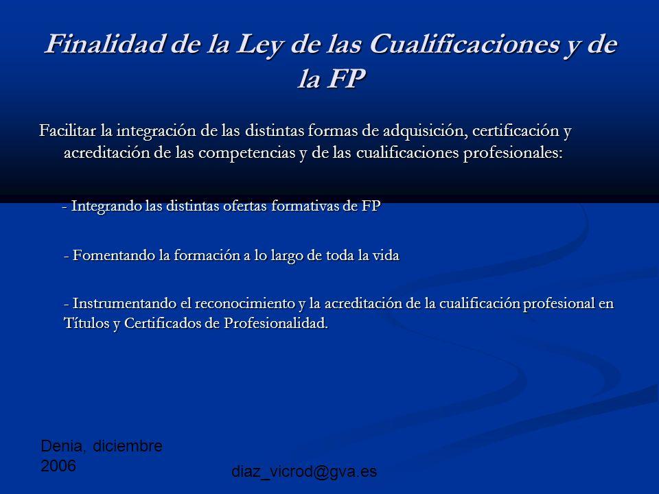 Denia, diciembre 2006 diaz_vicrod@gva.es Finalidad de la Ley de las Cualificaciones y de la FP Facilitar la integración de las distintas formas de adquisición, certificación y acreditación de las competencias y de las cualificaciones profesionales: - Integrando las distintas ofertas formativas de FP - Integrando las distintas ofertas formativas de FP - Fomentando la formación a lo largo de toda la vida - Fomentando la formación a lo largo de toda la vida - Instrumentando el reconocimiento y la acreditación de la cualificación profesional en Títulos y Certificados de Profesionalidad.