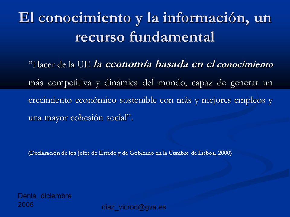 Denia, diciembre 2006 diaz_vicrod@gva.es El conocimiento y la información, un recurso fundamental Hacer de la UE la economía basada en el conocimiento más competitiva y dinámica del mundo, capaz de generar un crecimiento económico sostenible con más y mejores empleos y una mayor cohesión social.