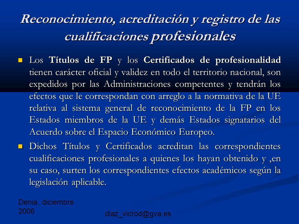 Denia, diciembre 2006 diaz_vicrod@gva.es Reconocimiento, acreditación y registro de las cualificaciones profesionales Los Títulos de FP y los Certificados de profesionalidad tienen carácter oficial y validez en todo el territorio nacional, son expedidos por las Administraciones competentes y tendrán los efectos que le correspondan con arreglo a la normativa de la UE relativa al sistema general de reconocimiento de la FP en los Estados miembros de la UE y demás Estados signatarios del Acuerdo sobre el Espacio Económico Europeo.