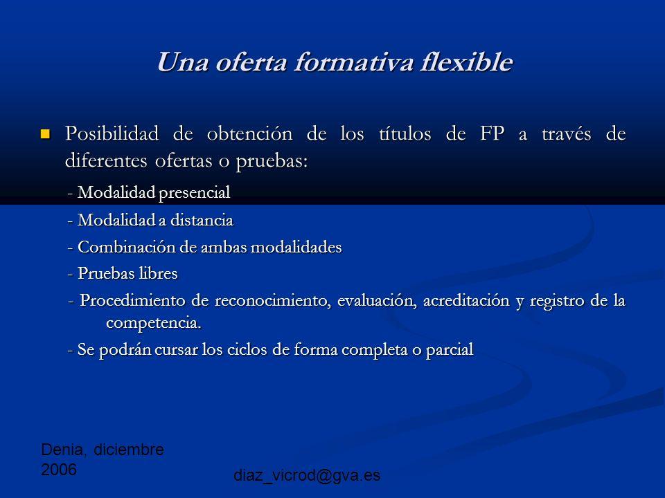 Denia, diciembre 2006 diaz_vicrod@gva.es Una oferta formativa flexible Posibilidad de obtención de los títulos de FP a través de diferentes ofertas o pruebas: Posibilidad de obtención de los títulos de FP a través de diferentes ofertas o pruebas: - Modalidad presencial - Modalidad presencial - Modalidad a distancia - Modalidad a distancia - Combinación de ambas modalidades - Combinación de ambas modalidades - Pruebas libres - Pruebas libres - Procedimiento de reconocimiento, evaluación, acreditación y registro de la competencia.