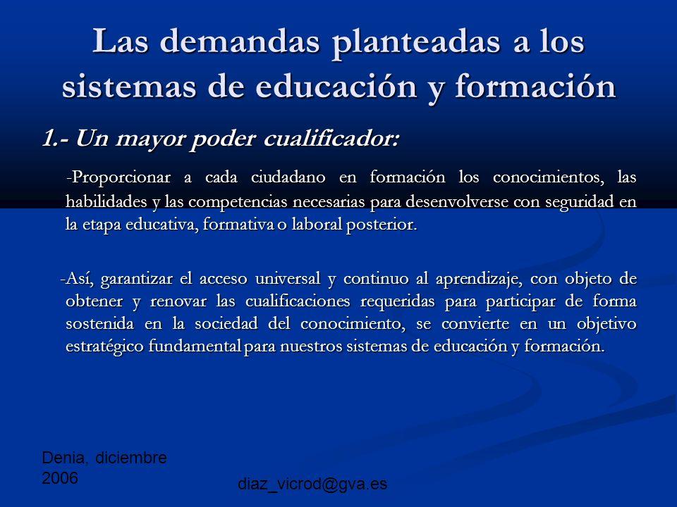 Denia, diciembre 2006 diaz_vicrod@gva.es Las demandas planteadas a los sistemas de educación y formación 1.- Un mayor poder cualificador: -Proporcionar a cada ciudadano en formación los conocimientos, las habilidades y las competencias necesarias para desenvolverse con seguridad en la etapa educativa, formativa o laboral posterior.