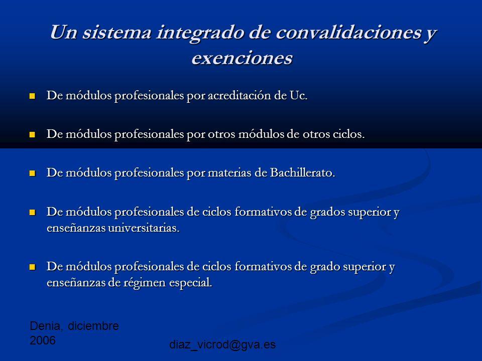 Denia, diciembre 2006 diaz_vicrod@gva.es Un sistema integrado de convalidaciones y exenciones De módulos profesionales por acreditación de Uc.