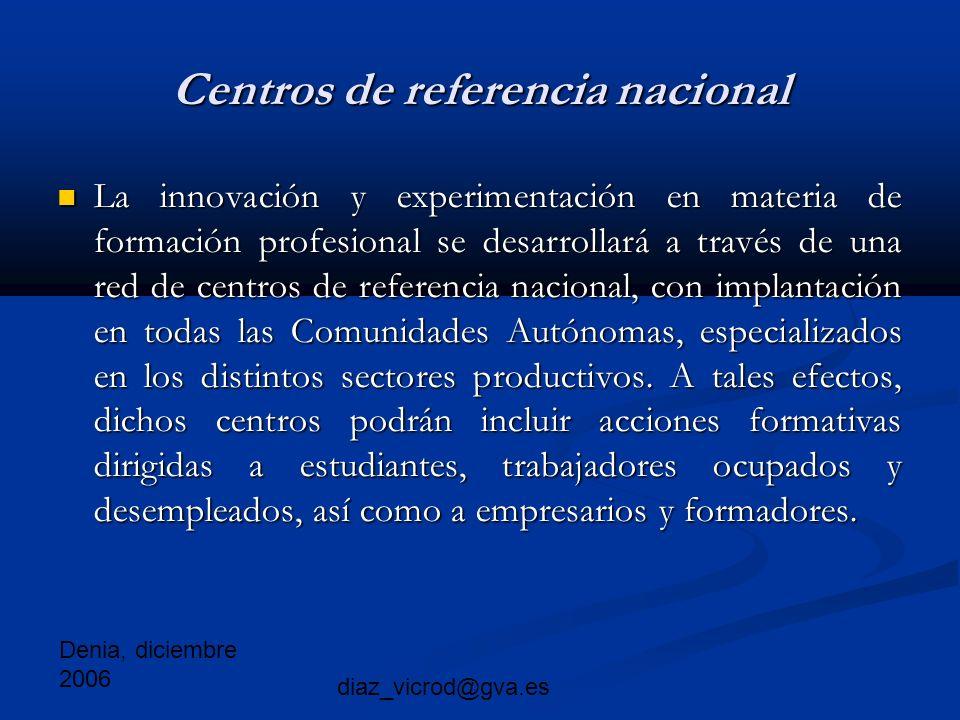 Denia, diciembre 2006 diaz_vicrod@gva.es Centros de referencia nacional La innovación y experimentación en materia de formación profesional se desarrollará a través de una red de centros de referencia nacional, con implantación en todas las Comunidades Autónomas, especializados en los distintos sectores productivos.
