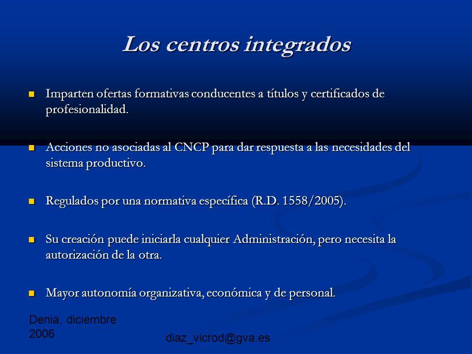 Denia, diciembre 2006 diaz_vicrod@gva.es Los centros integrados Imparten ofertas formativas conducentes a títulos y certificados de profesionalidad.