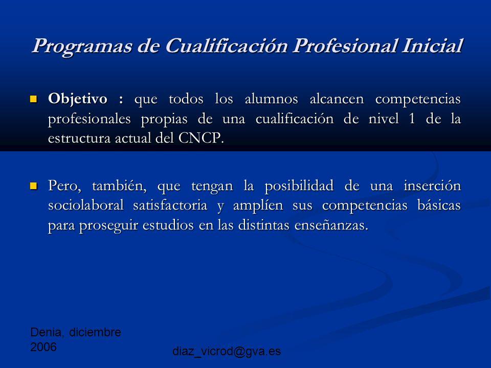 Denia, diciembre 2006 diaz_vicrod@gva.es Programas de Cualificación Profesional Inicial Objetivo : que todos los alumnos alcancen competencias profesionales propias de una cualificación de nivel 1 de la estructura actual del CNCP.