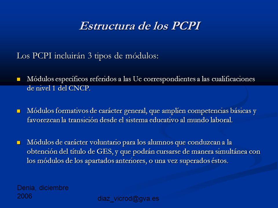 Denia, diciembre 2006 diaz_vicrod@gva.es Estructura de los PCPI Los PCPI incluirán 3 tipos de módulos: Módulos específicos referidos a las Uc correspondientes a las cualificaciones de nivel 1 del CNCP.