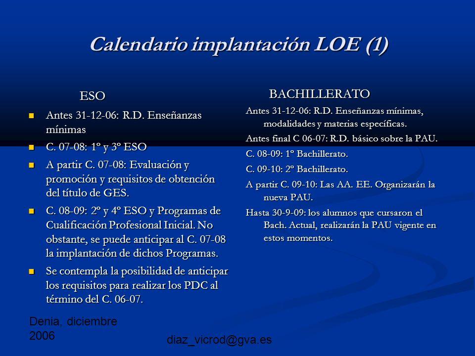 Denia, diciembre 2006 diaz_vicrod@gva.es Calendario implantación LOE (1) ESO ESO Antes 31-12-06: R.D.