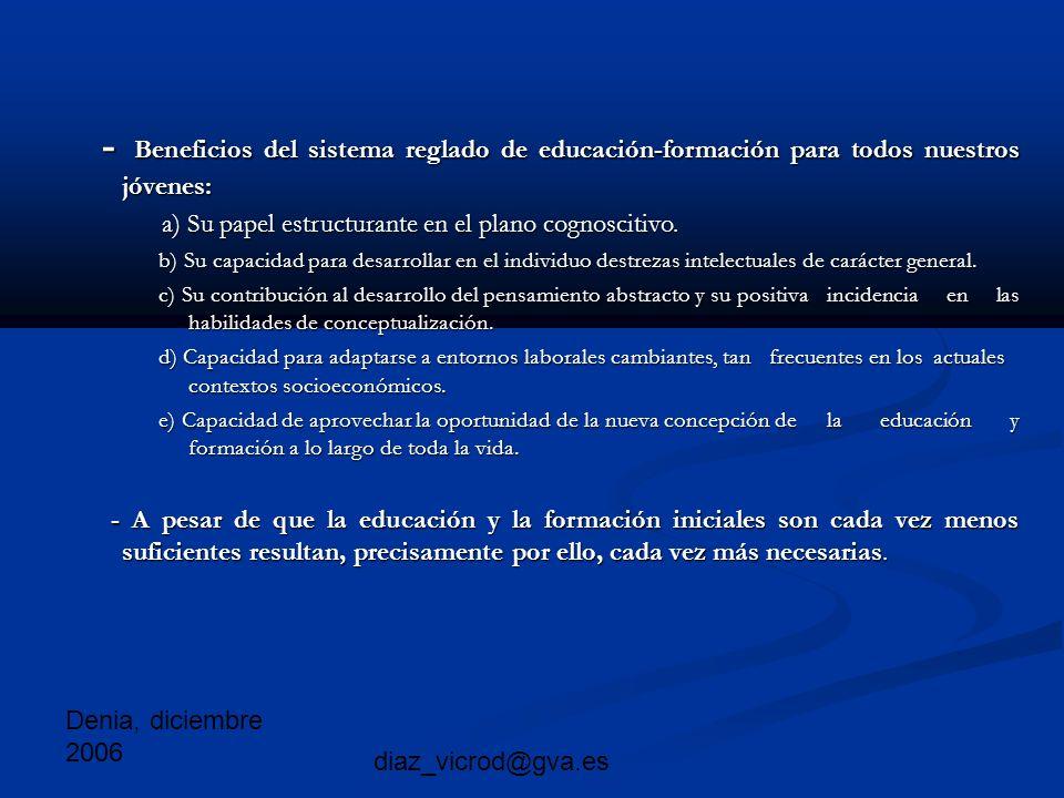Denia, diciembre 2006 diaz_vicrod@gva.es - Beneficios del sistema reglado de educación-formación para todos nuestros jóvenes: - Beneficios del sistema reglado de educación-formación para todos nuestros jóvenes: a) Su papel estructurante en el plano cognoscitivo.