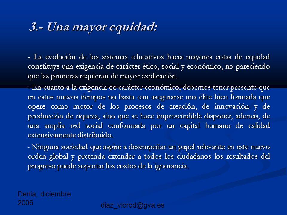 Denia, diciembre 2006 diaz_vicrod@gva.es 3.- Una mayor equidad: - La evolución de los sistemas educativos hacia mayores cotas de equidad constituye una exigencia de carácter ético, social y económico, no pareciendo que las primeras requieran de mayor explicación.