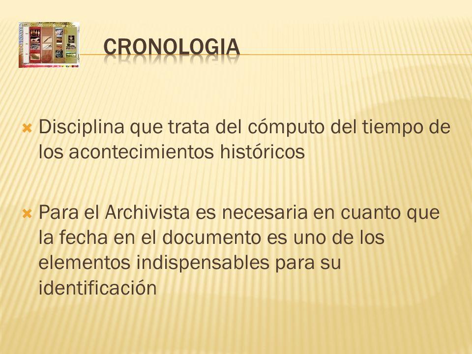 Disciplina que trata del cómputo del tiempo de los acontecimientos históricos Para el Archivista es necesaria en cuanto que la fecha en el documento e