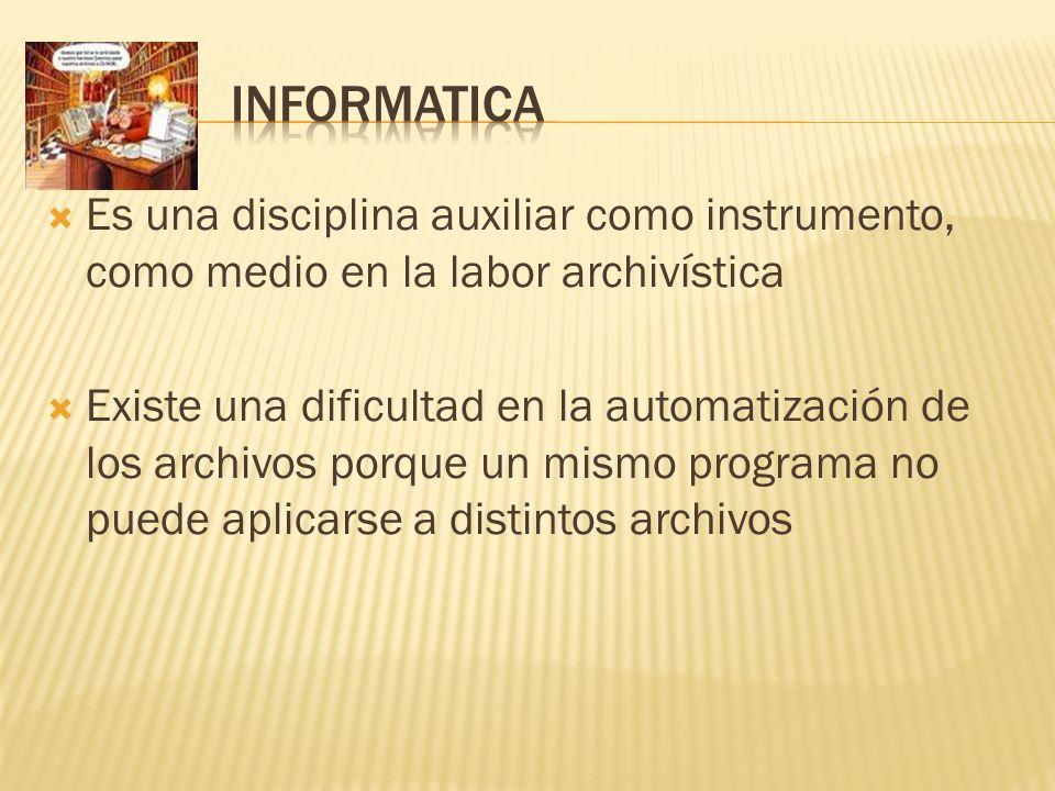 Es una disciplina auxiliar como instrumento, como medio en la labor archivística Existe una dificultad en la automatización de los archivos porque un