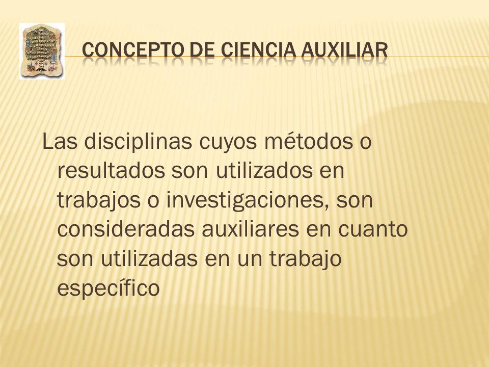 Las disciplinas cuyos métodos o resultados son utilizados en trabajos o investigaciones, son consideradas auxiliares en cuanto son utilizadas en un tr