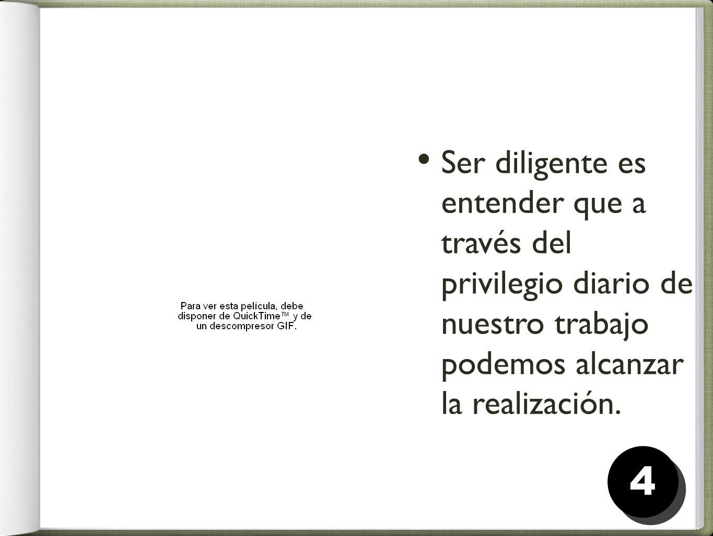 Ser diligente es entender que a través del privilegio diario de nuestro trabajo podemos alcanzar la realización. 44