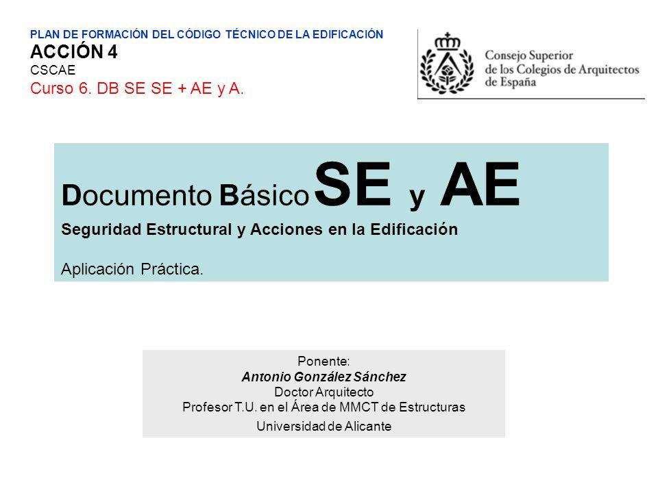 PLAN DE FORMACIÓN DEL CÓDIGO TÉCNICO DE LA EDIFICACIÓN ACCIÓN 4 CSCAE Curso 6. DB SE SE + AE y A. Documento Básico SE y AE Seguridad Estructural y Acc