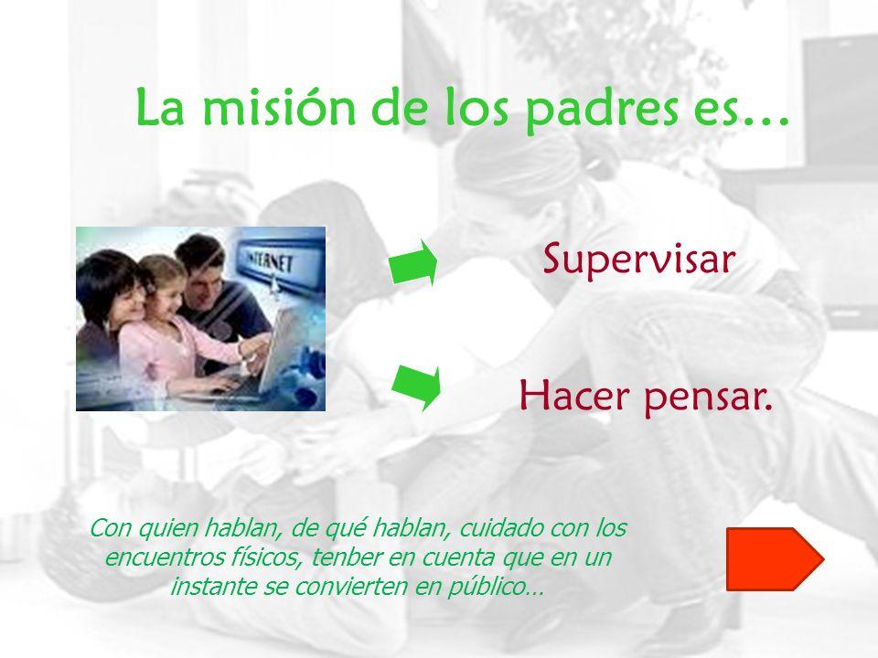La misión de los padres es… Supervisar Hacer pensar. Con quien hablan, de qué hablan, cuidado con los encuentros físicos, tenber en cuenta que en un i