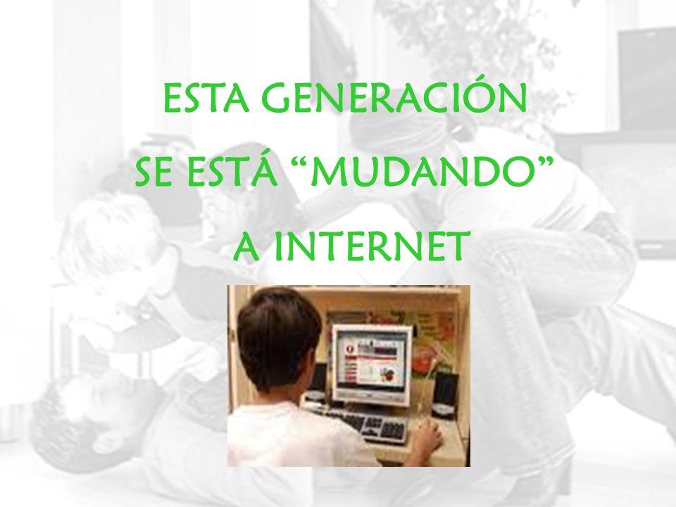 ESTA GENERACIÓN SE ESTÁ MUDANDO A INTERNET