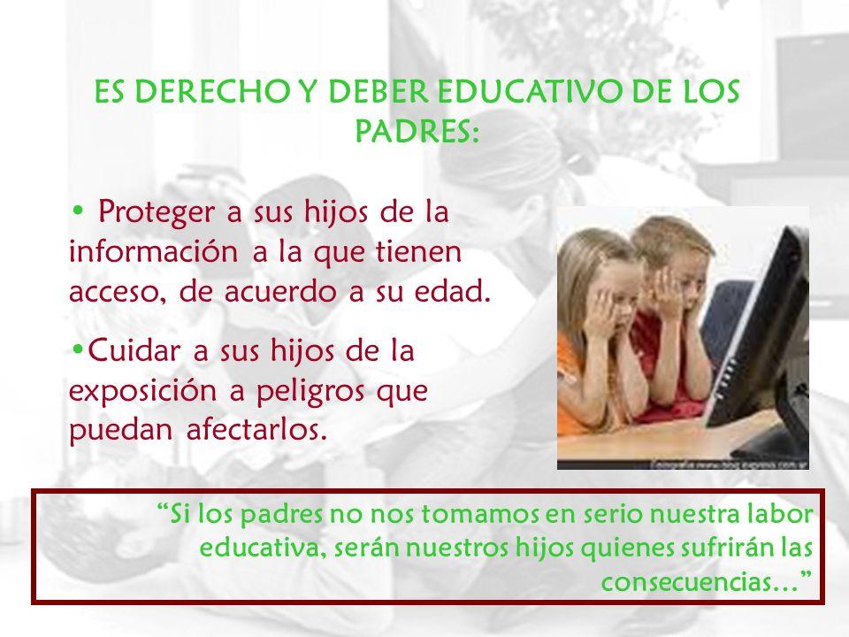ES DERECHO Y DEBER EDUCATIVO DE LOS PADRES: Proteger a sus hijos de la información a la que tienen acceso, de acuerdo a su edad. Cuidar a sus hijos de
