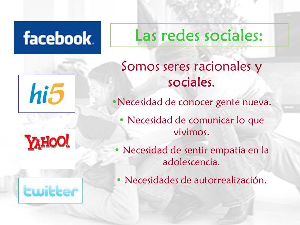 Las redes sociales: Somos seres racionales y sociales. Necesidad de conocer gente nueva. Necesidad de comunicar lo que vivimos. Necesidad de sentir em