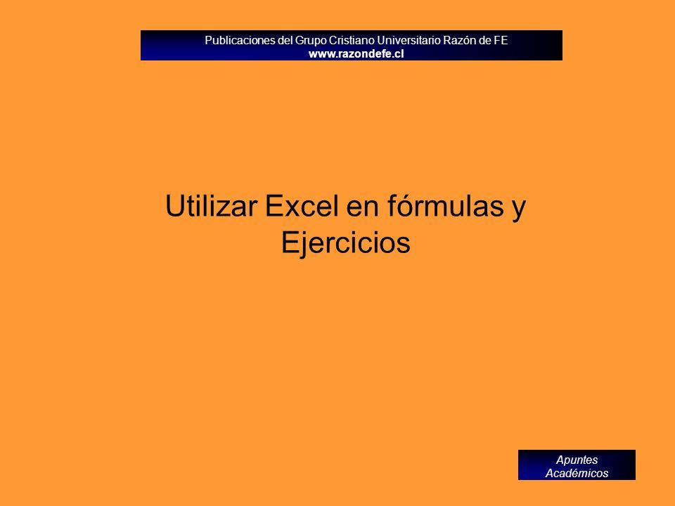 Publicaciones del Grupo Cristiano Universitario Razón de FE www.razondefe.cl Apuntes Académicos Utilizar Excel en fórmulas y Ejercicios