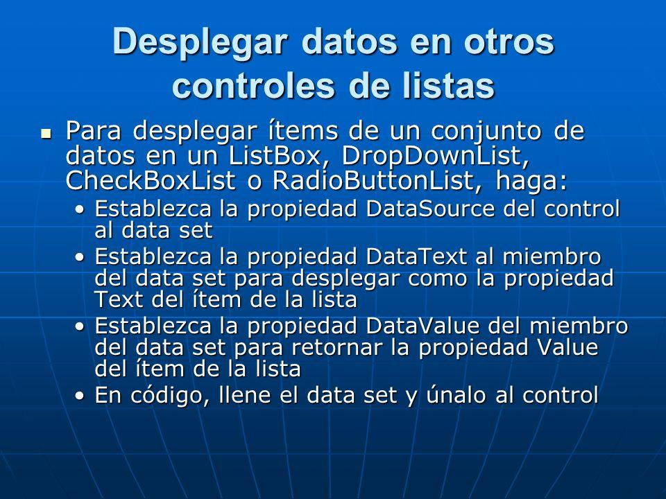 Desplegar datos en otros controles de listas Para desplegar ítems de un conjunto de datos en un ListBox, DropDownList, CheckBoxList o RadioButtonList, haga: Para desplegar ítems de un conjunto de datos en un ListBox, DropDownList, CheckBoxList o RadioButtonList, haga: Establezca la propiedad DataSource del control al data setEstablezca la propiedad DataSource del control al data set Establezca la propiedad DataText al miembro del data set para desplegar como la propiedad Text del ítem de la listaEstablezca la propiedad DataText al miembro del data set para desplegar como la propiedad Text del ítem de la lista Establezca la propiedad DataValue del miembro del data set para retornar la propiedad Value del ítem de la listaEstablezca la propiedad DataValue del miembro del data set para retornar la propiedad Value del ítem de la lista En código, llene el data set y únalo al controlEn código, llene el data set y únalo al control