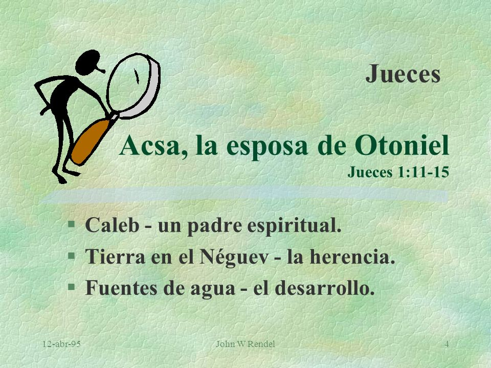 12-abr-95John W Rendel4 Acsa, la esposa de Otoniel Jueces 1:11-15 §Caleb - un padre espiritual. §Tierra en el Néguev - la herencia. §Fuentes de agua -
