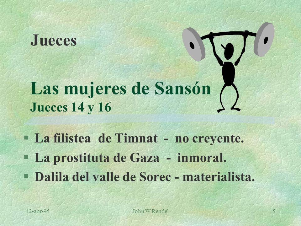12-abr-95John W Rendel5 Las mujeres de Sansón Jueces 14 y 16 §La filistea de Timnat - no creyente. §La prostituta de Gaza - inmoral. §Dalila del valle
