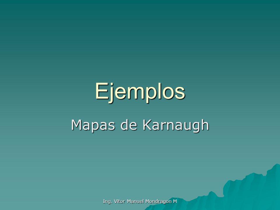 Ing. Vitor Manuel Mondragon M Ejemplos Mapas de Karnaugh