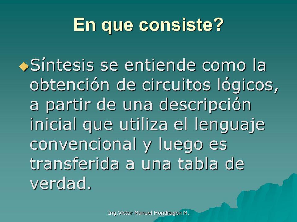 Ing.Victor Manuel Mondragon M. En que consiste? Síntesis se entiende como la obtención de circuitos lógicos, a partir de una descripción inicial que u