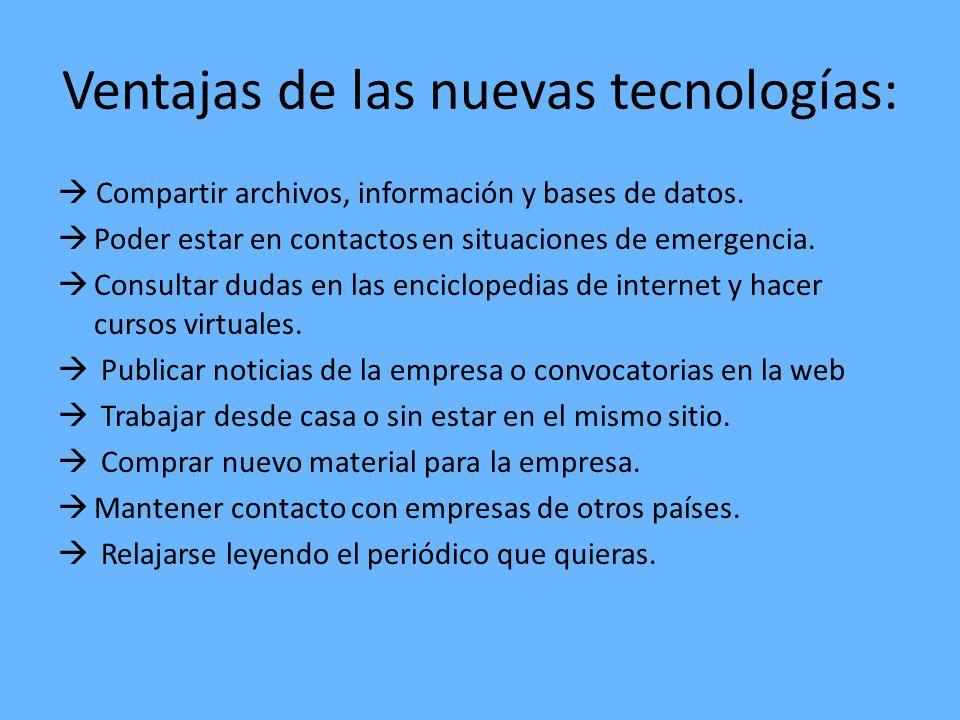 Ventajas de las nuevas tecnologías: Compartir archivos, información y bases de datos. Poder estar en contactos en situaciones de emergencia. Consultar