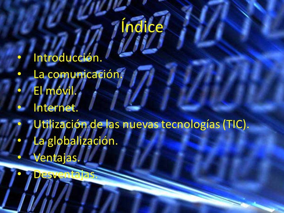 Índice Introducción. La comunicación. El móvil. Internet. Utilización de las nuevas tecnologías (TIC). La globalización. Ventajas. Desventajas.