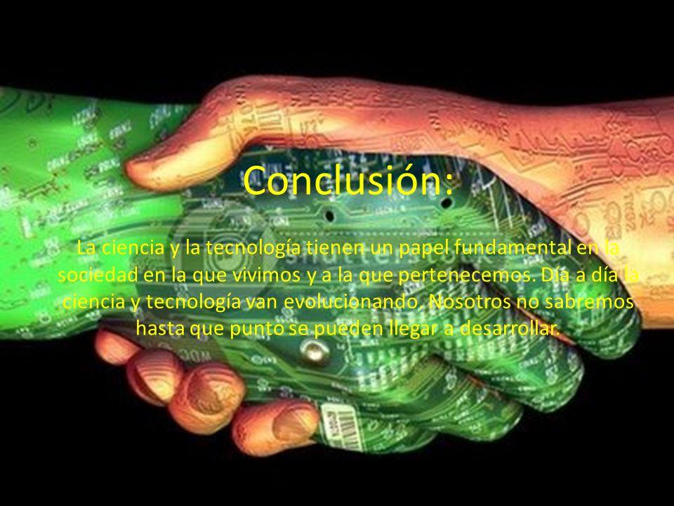 Conclusión: La ciencia y la tecnología tienen un papel fundamental en la sociedad en la que vivimos y a la que pertenecemos. Día a día la ciencia y te