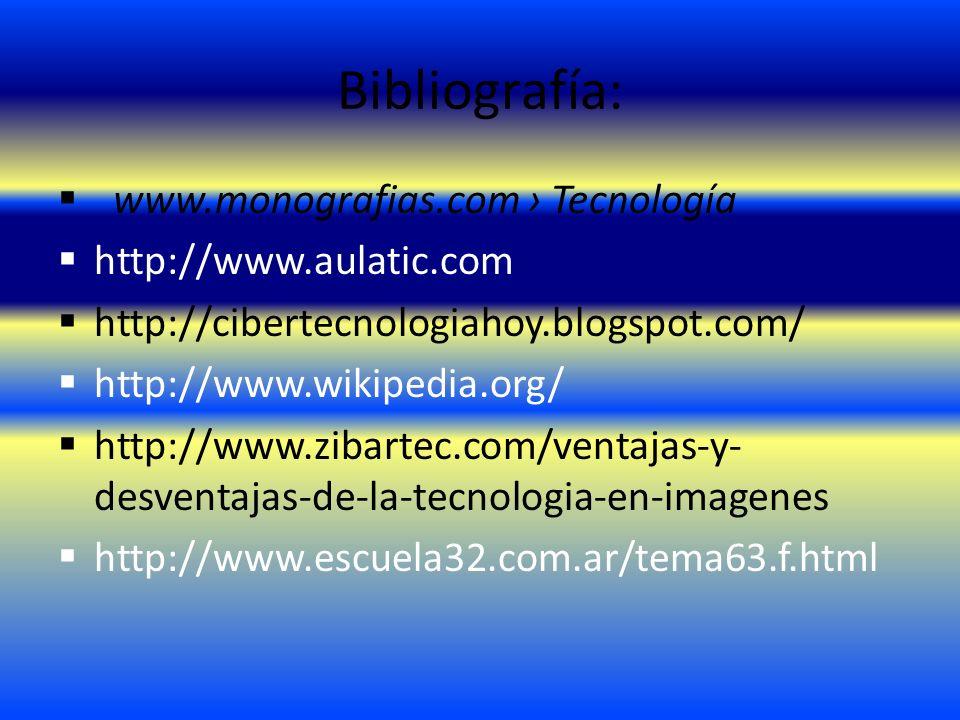 Bibliografía: www.monografias.com Tecnología http://www.aulatic.com http://cibertecnologiahoy.blogspot.com/ http://www.wikipedia.org/ http://www.zibar