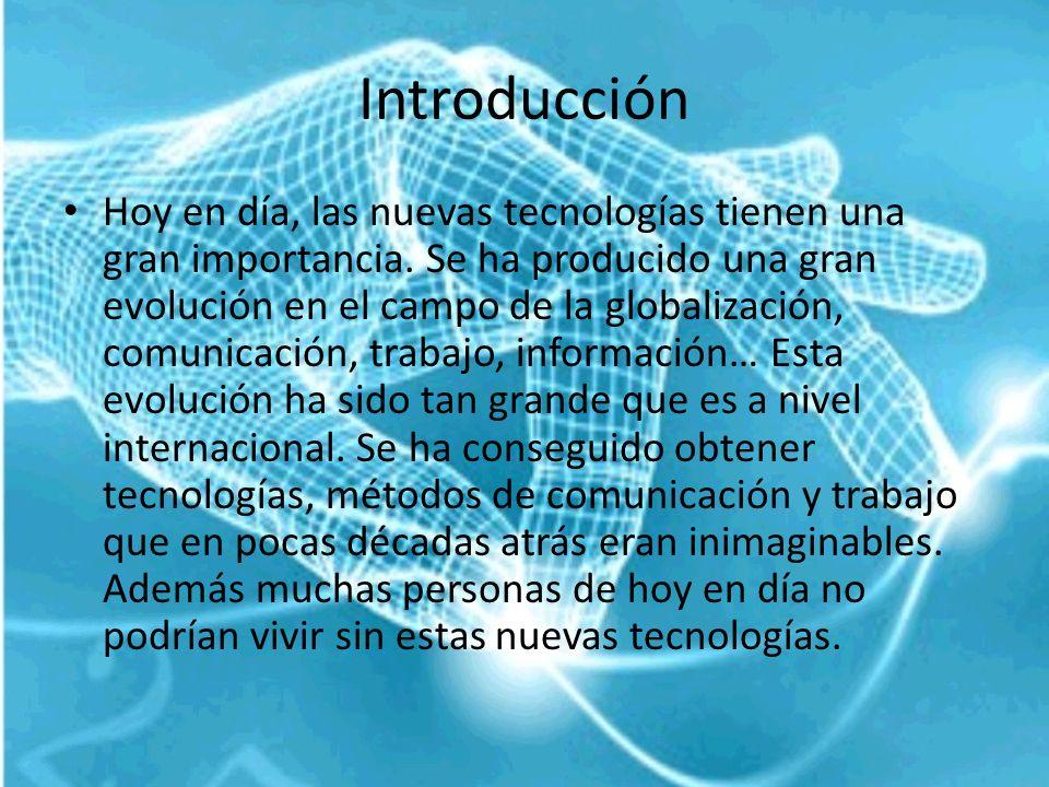 Introducción Hoy en día, las nuevas tecnologías tienen una gran importancia. Se ha producido una gran evolución en el campo de la globalización, comun