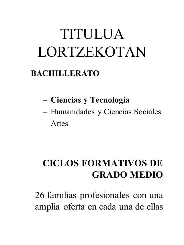 TITULUA LORTZEKOTAN CICLOS FORMATIVOS DE GRADO MEDIO 26 familias profesionales con una amplia oferta en cada una de ellas BACHILLERATO –Ciencias y Tec