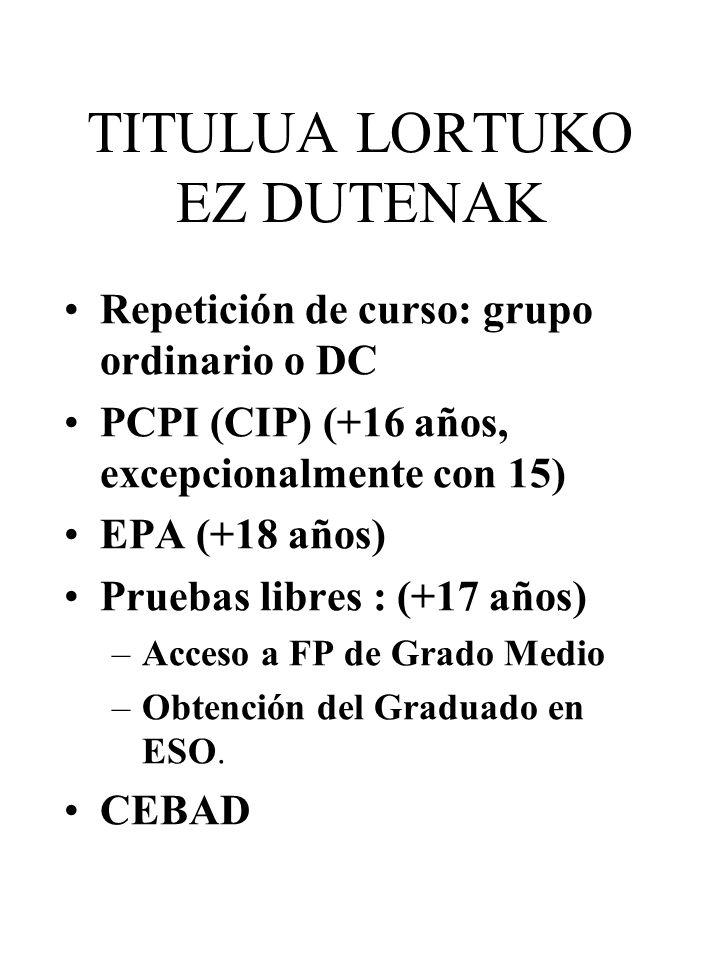 TITULUA LORTUKO EZ DUTENAK Repetición de curso: grupo ordinario o DC PCPI (CIP) (+16 años, excepcionalmente con 15) EPA (+18 años) Pruebas libres : (+