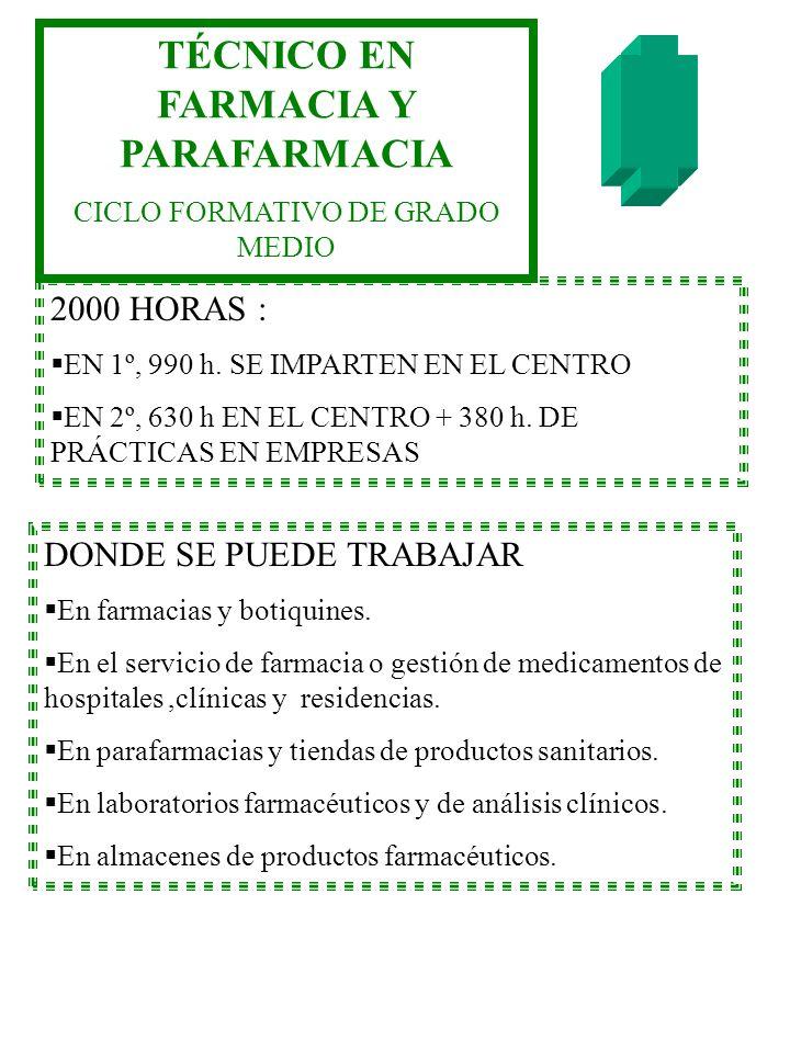 TÉCNICO EN FARMACIA Y PARAFARMACIA CICLO FORMATIVO DE GRADO MEDIO 2000 HORAS : EN 1º, 990 h. SE IMPARTEN EN EL CENTRO EN 2º, 630 h EN EL CENTRO + 380