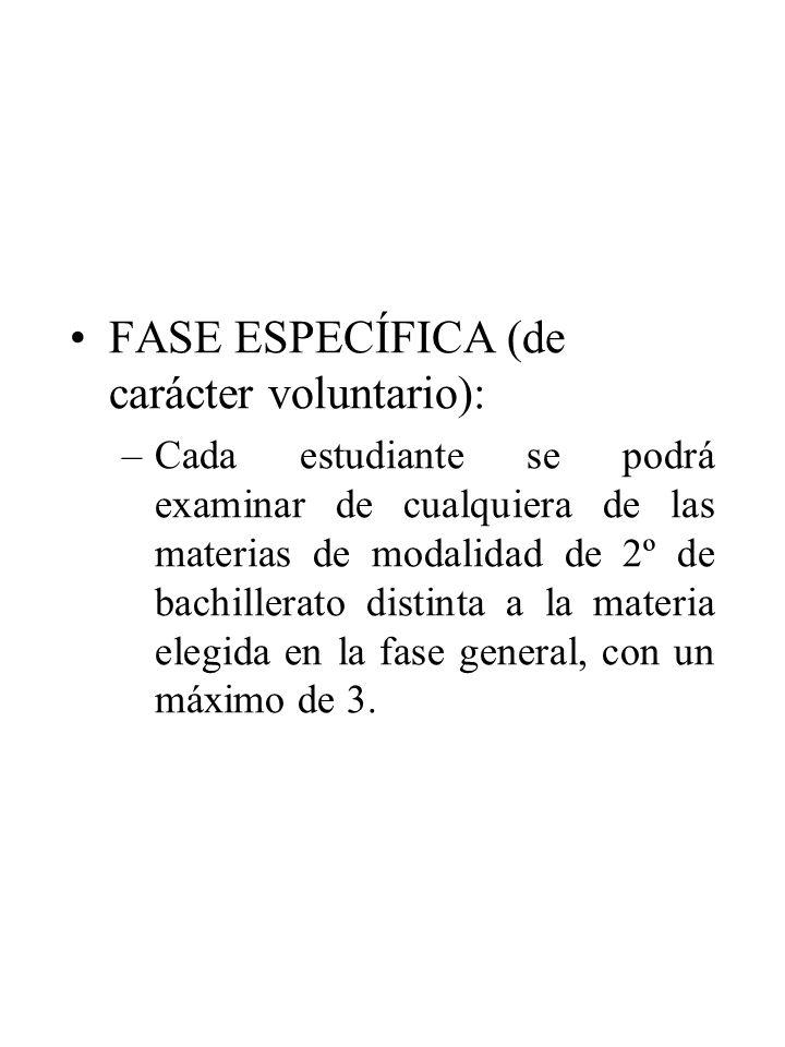 FASE ESPECÍFICA (de carácter voluntario): –Cada estudiante se podrá examinar de cualquiera de las materias de modalidad de 2º de bachillerato distinta