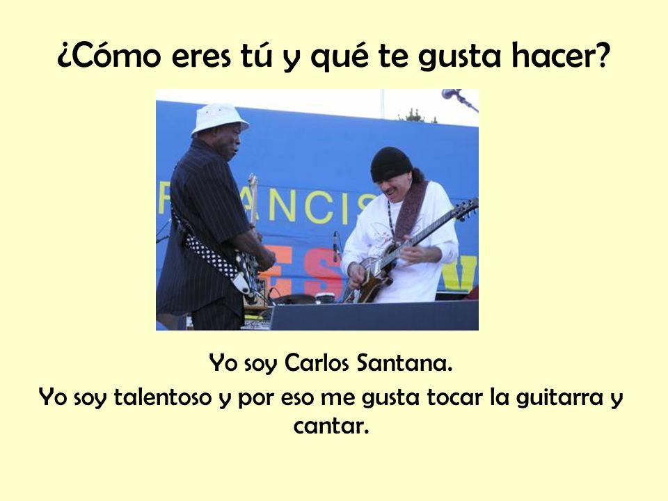 ¿Cómo eres tú y qué te gusta hacer? Yo soy Carlos Santana. Yo soy talentoso y por eso me gusta tocar la guitarra y cantar.