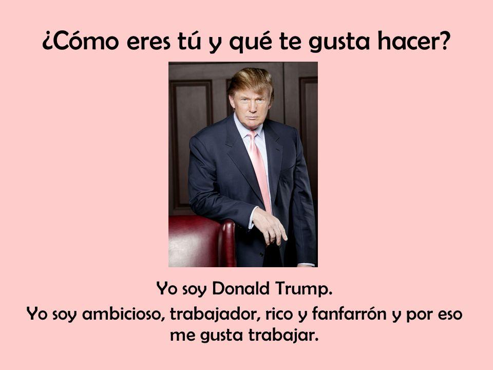 ¿Cómo eres tú y qué te gusta hacer? Yo soy Donald Trump. Yo soy ambicioso, trabajador, rico y fanfarrón y por eso me gusta trabajar.
