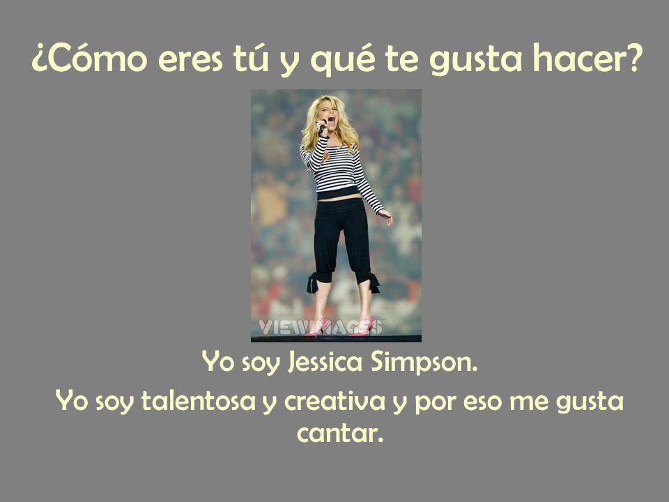 Yo soy Jessica Simpson. Yo soy talentosa y creativa y por eso me gusta cantar.