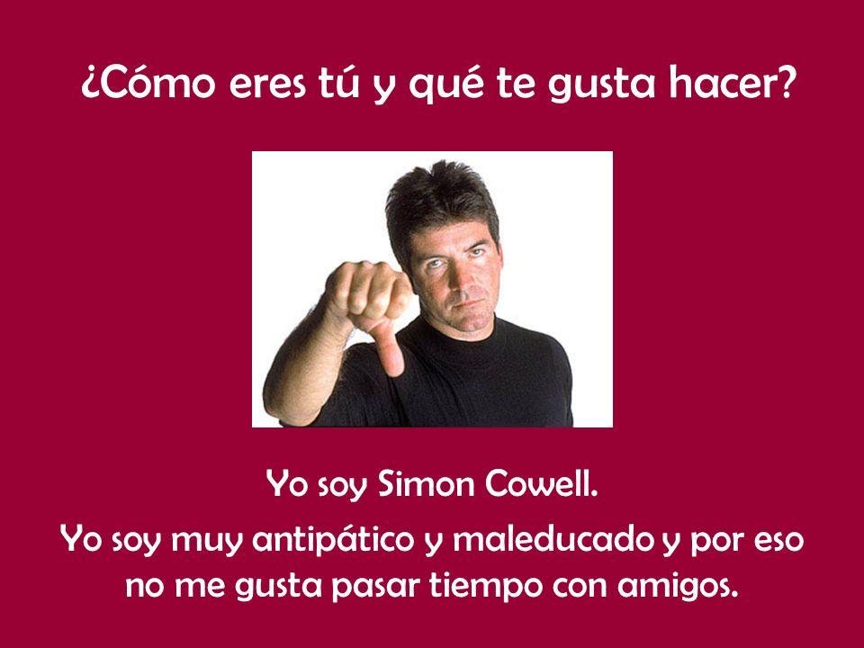 ¿Cómo eres tú y qué te gusta hacer? Yo soy Simon Cowell. Yo soy muy antipático y maleducado y por eso no me gusta pasar tiempo con amigos.